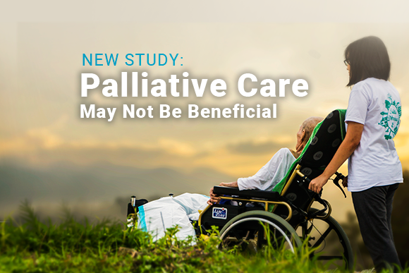 Image of person pushing a person in a wheelchair. Reads: New Study: Palliative Care May Not Be Beneficial.